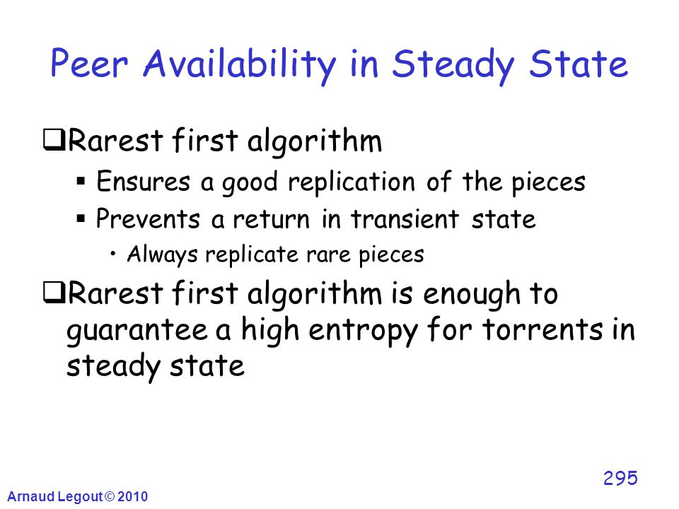 Arnaud Legout © 2010 295 Peer Availability in Steady State  Rarest first algorithm  Ensures a good replication of the pieces  Prevents a return in