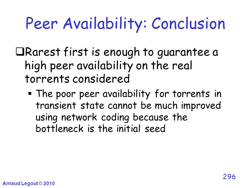 Arnaud Legout © 2010 296 Peer Availability: Conclusion  Rarest first is enough to guarantee a high peer availability on the real torrents considered