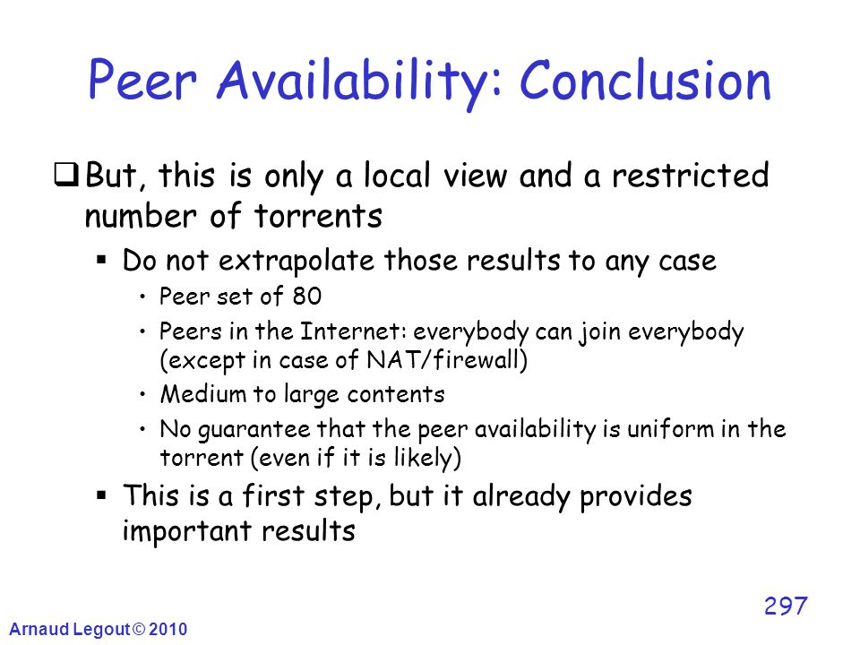 Arnaud Legout © 2010 297 Peer Availability: Conclusion  But, this is only a local view and a restricted number of torrents  Do not extrapolate those