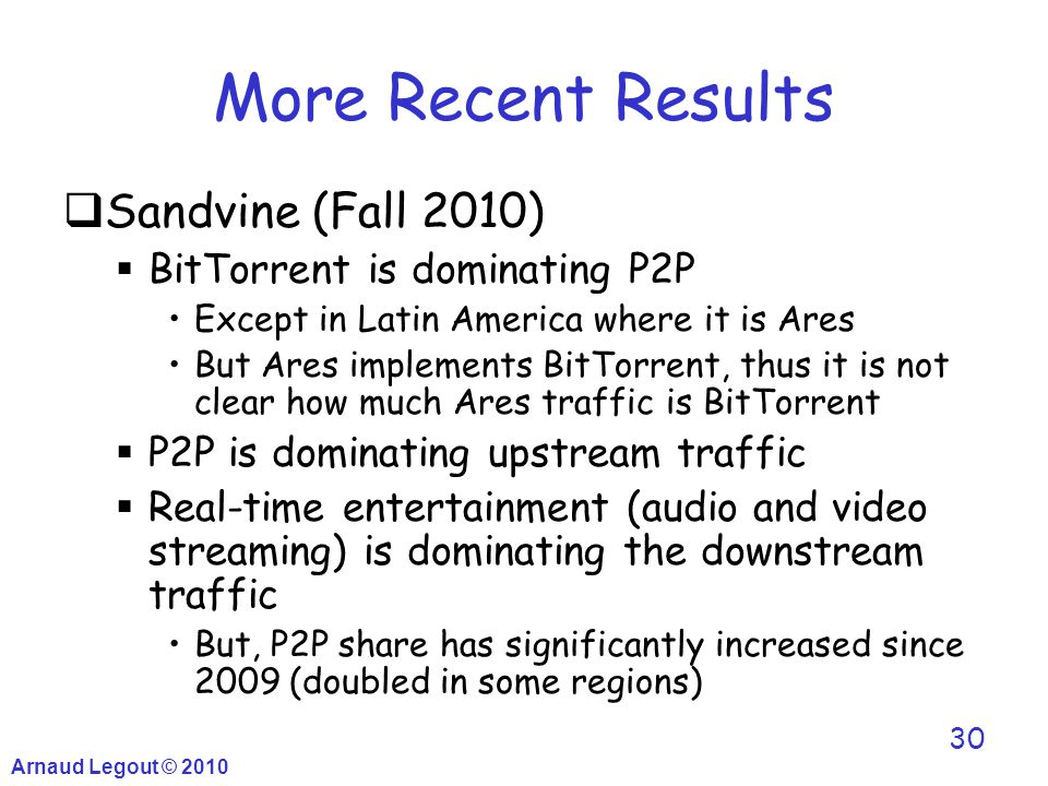 Arnaud Legout © 2010 30 More Recent Results  Sandvine (Fall 2010)  BitTorrent is dominating P2P Except in Latin America where it is Ares But Ares im