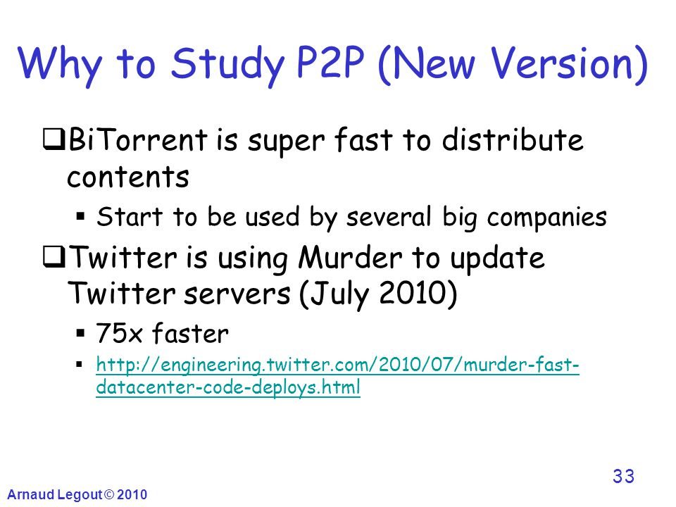 Why to Study P2P (New Version)  BiTorrent is super fast to distribute contents  Start to be used by several big companies  Twitter is using Murder