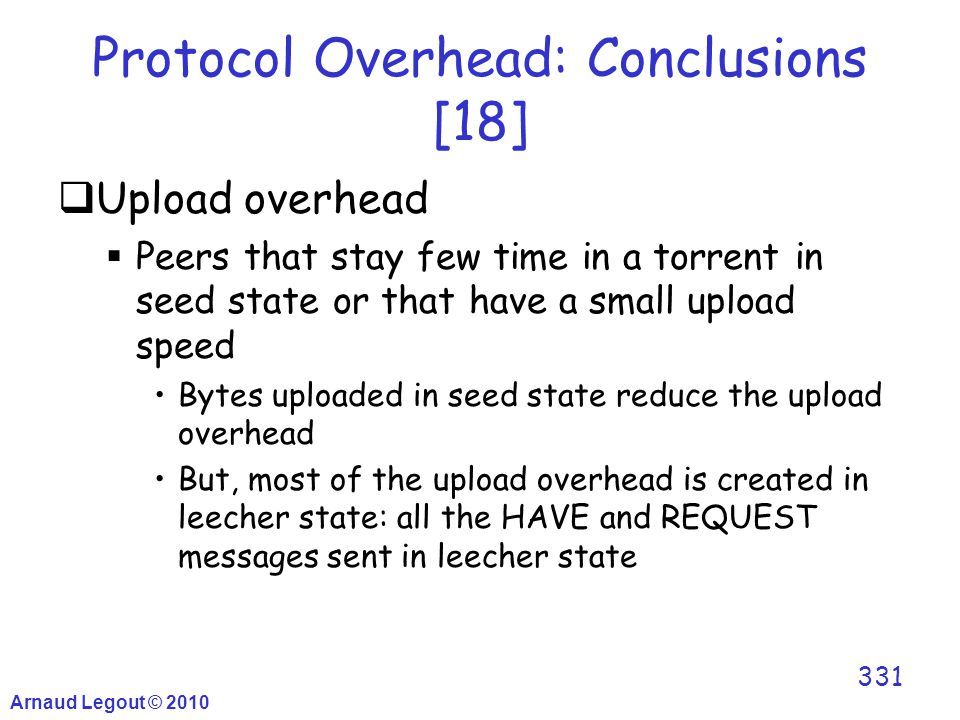 Arnaud Legout © 2010 331 Protocol Overhead: Conclusions [18]  Upload overhead  Peers that stay few time in a torrent in seed state or that have a sm