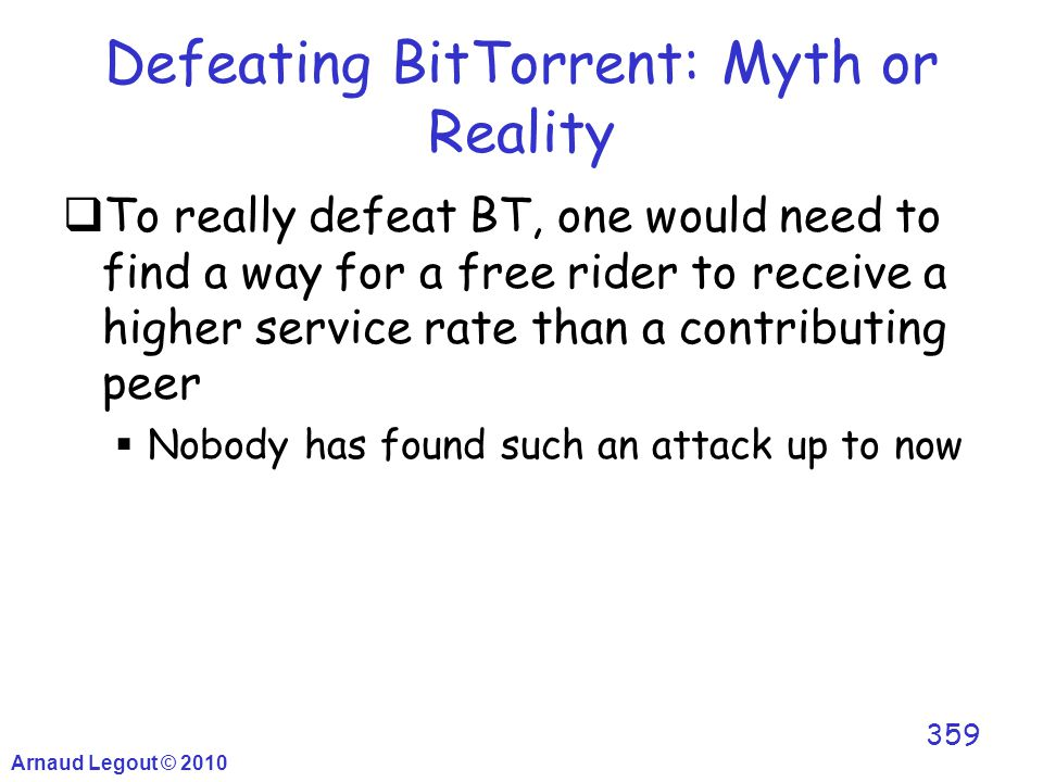 Arnaud Legout © 2010 359 Defeating BitTorrent: Myth or Reality  To really defeat BT, one would need to find a way for a free rider to receive a highe