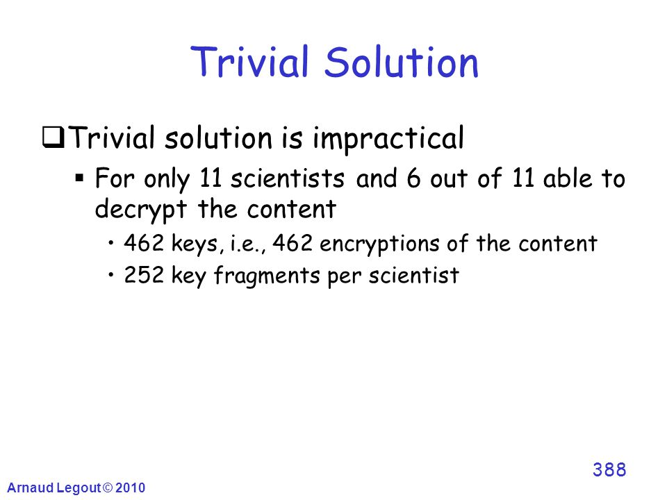 Trivial Solution  Trivial solution is impractical  For only 11 scientists and 6 out of 11 able to decrypt the content 462 keys, i.e., 462 encryption