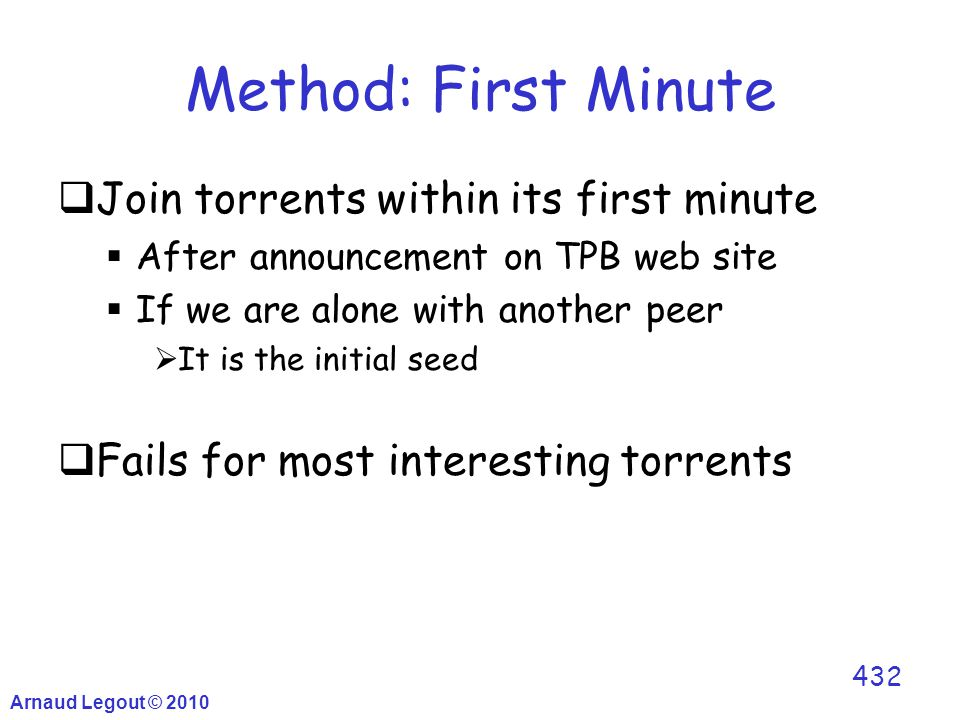  Join torrents within its first minute  After announcement on TPB web site  If we are alone with another peer  It is the initial seed  Fails for