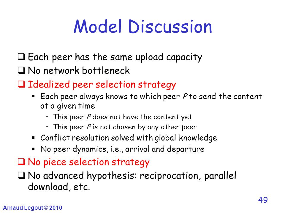Arnaud Legout © 2010 49 Model Discussion  Each peer has the same upload capacity  No network bottleneck  Idealized peer selection strategy  Each p