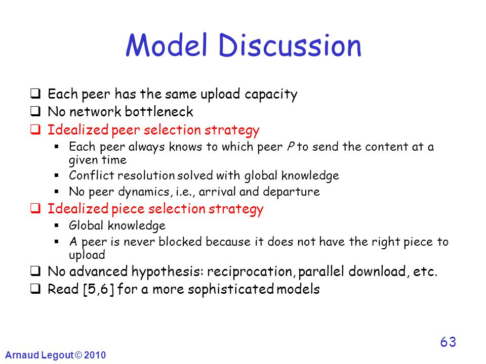 Arnaud Legout © 2010 63 Model Discussion  Each peer has the same upload capacity  No network bottleneck  Idealized peer selection strategy  Each p