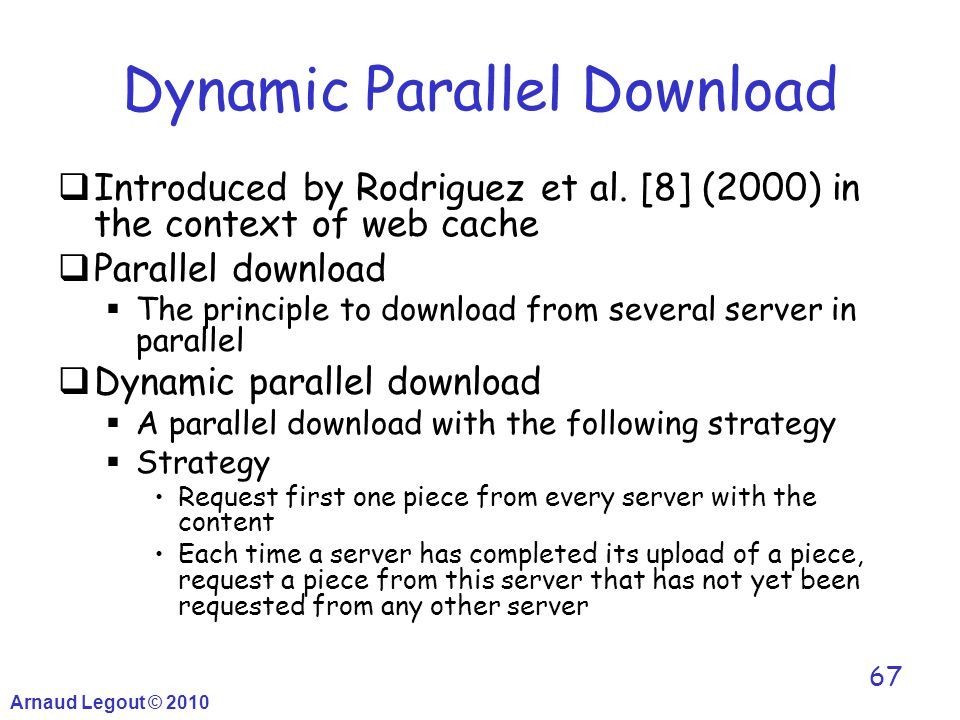 Arnaud Legout © 2010 67 Dynamic Parallel Download  Introduced by Rodriguez et al. [8] (2000) in the context of web cache  Parallel download  The pr
