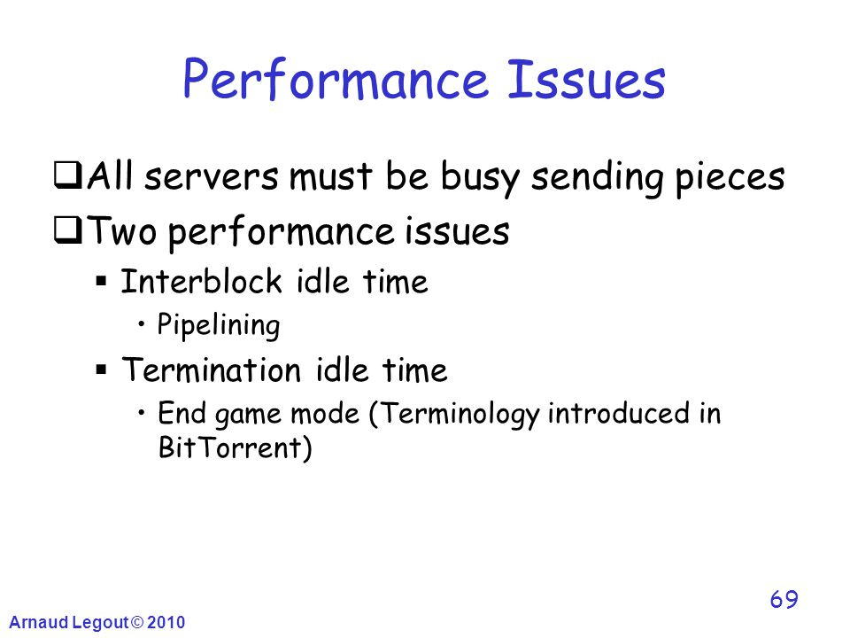Arnaud Legout © 2010 69 Performance Issues  All servers must be busy sending pieces  Two performance issues  Interblock idle time Pipelining  Term