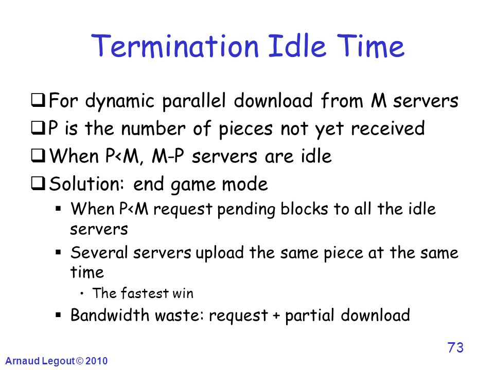 Arnaud Legout © 2010 73 Termination Idle Time  For dynamic parallel download from M servers  P is the number of pieces not yet received  When P<M,