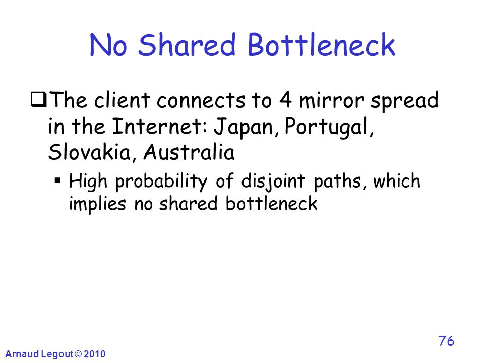 Arnaud Legout © 2010 76 No Shared Bottleneck  The client connects to 4 mirror spread in the Internet: Japan, Portugal, Slovakia, Australia  High pro