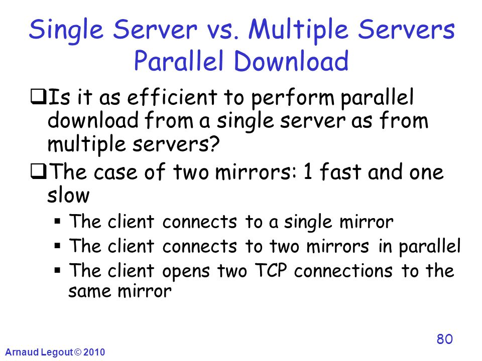 Arnaud Legout © 2010 80 Single Server vs. Multiple Servers Parallel Download  Is it as efficient to perform parallel download from a single server as