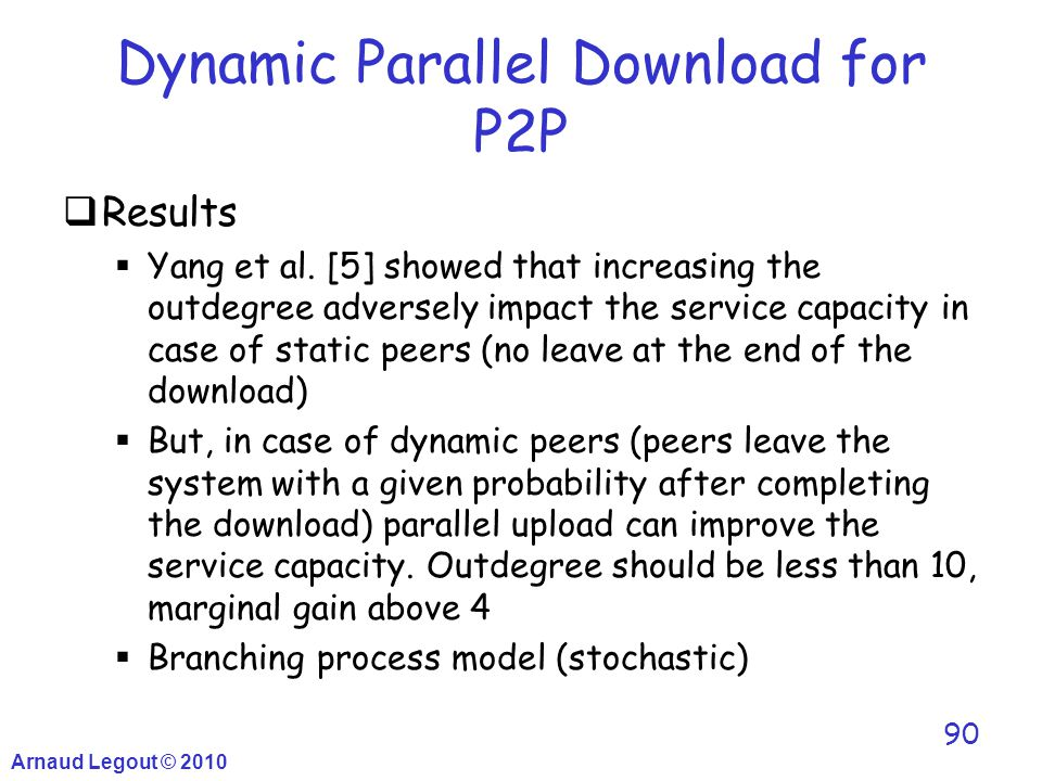 Arnaud Legout © 2010 90 Dynamic Parallel Download for P2P  Results  Yang et al. [5] showed that increasing the outdegree adversely impact the servic