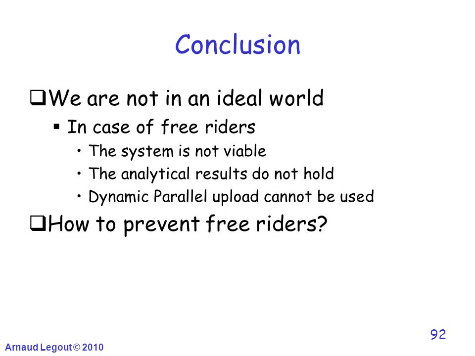 Arnaud Legout © 2010 92 Conclusion  We are not in an ideal world  In case of free riders The system is not viable The analytical results do not hold