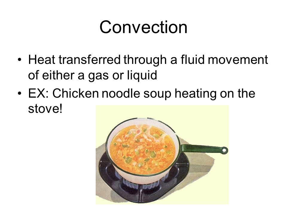 Convection Heat transferred through a fluid movement of either a gas or liquid EX: Chicken noodle soup heating on the stove!