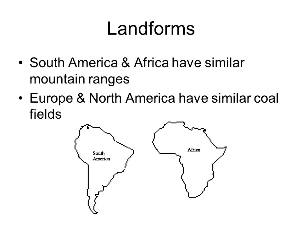 Landforms South America & Africa have similar mountain ranges Europe & North America have similar coal fields