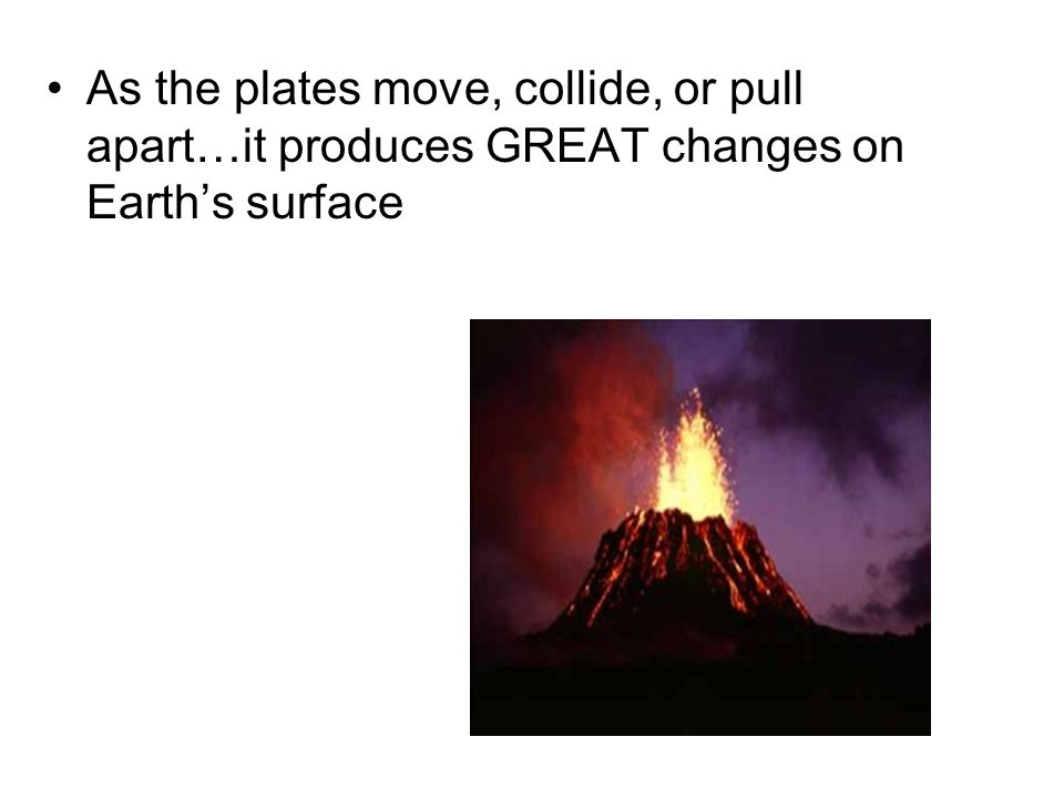 As the plates move, collide, or pull apart…it produces GREAT changes on Earth's surface