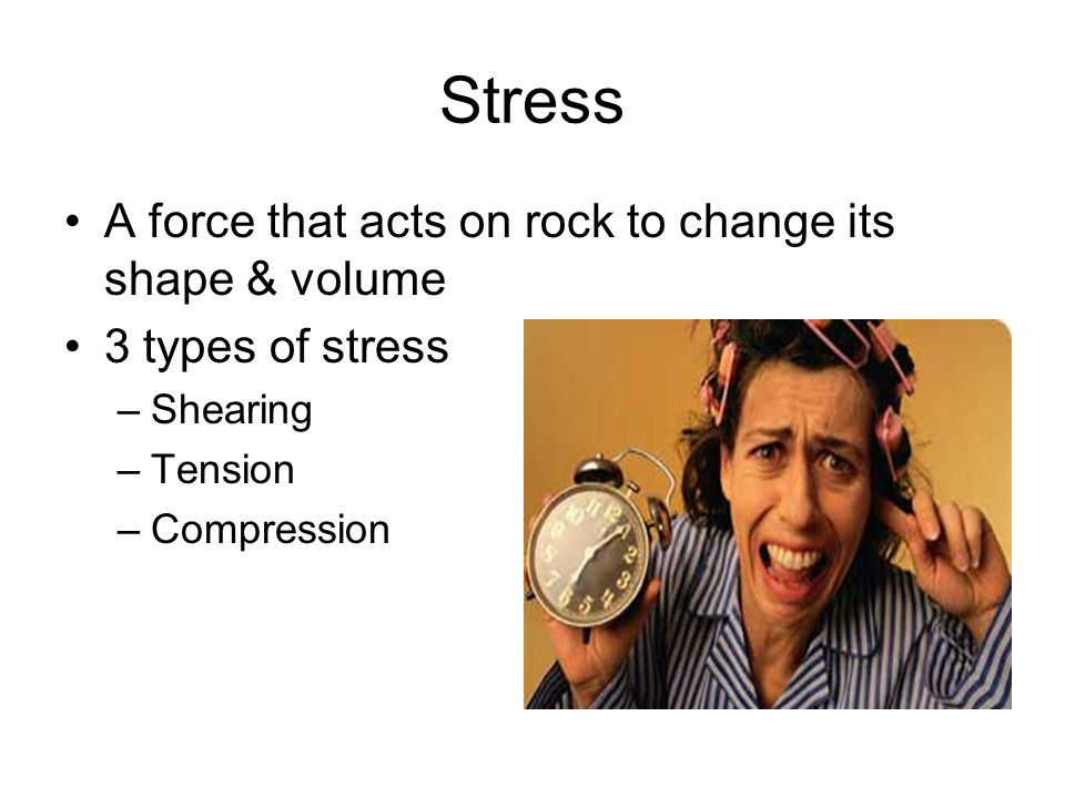 Stress A force that acts on rock to change its shape & volume 3 types of stress –Shearing –Tension –Compression