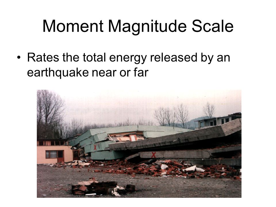 Moment Magnitude Scale Rates the total energy released by an earthquake near or far