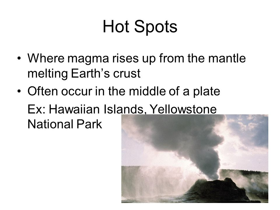 Hot Spots Where magma rises up from the mantle melting Earth's crust Often occur in the middle of a plate Ex: Hawaiian Islands, Yellowstone National Park