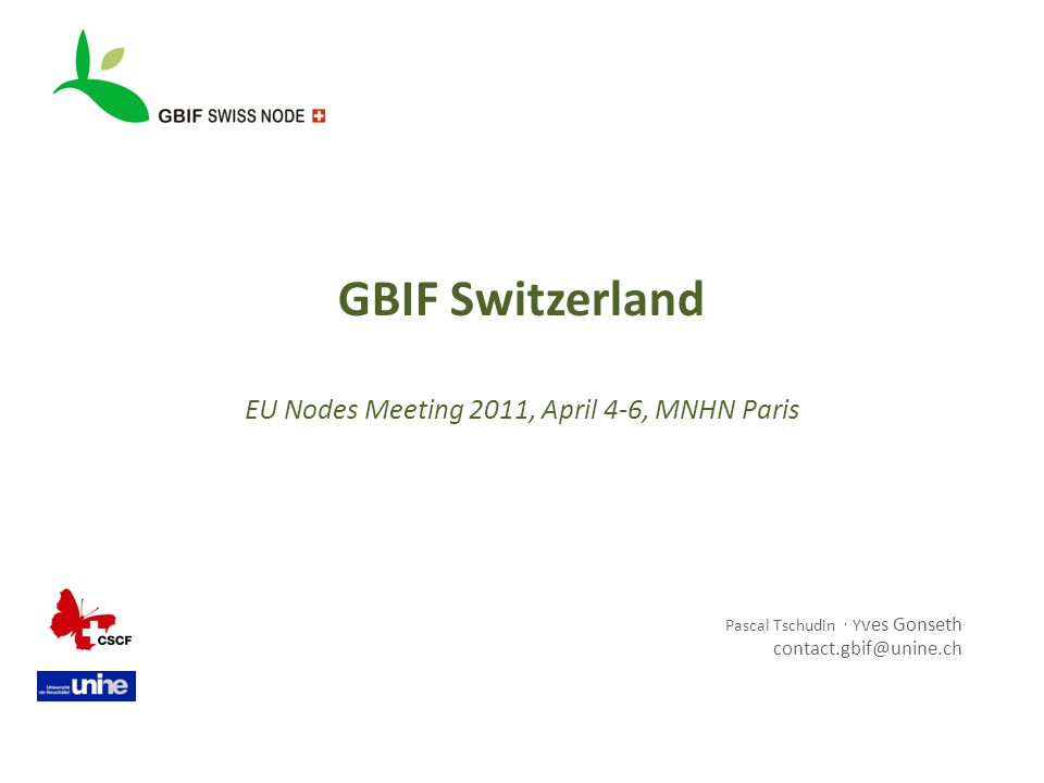 GBIF Switzerland EU Nodes Meeting 2011, April 4-6, MNHN Paris Pascal Tschudin  Y ves Gonseth contact.gbif@unine.ch