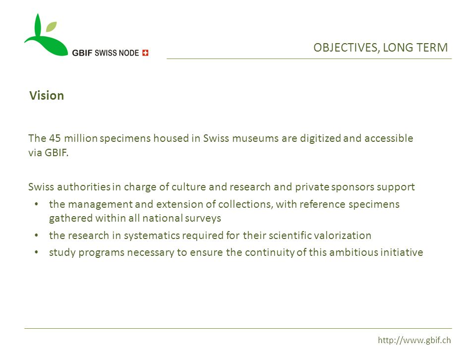 http://www.gbif.ch OBJECTIVES, LONG TERM Vision The 45 million specimens housed in Swiss museums are digitized and accessible via GBIF.