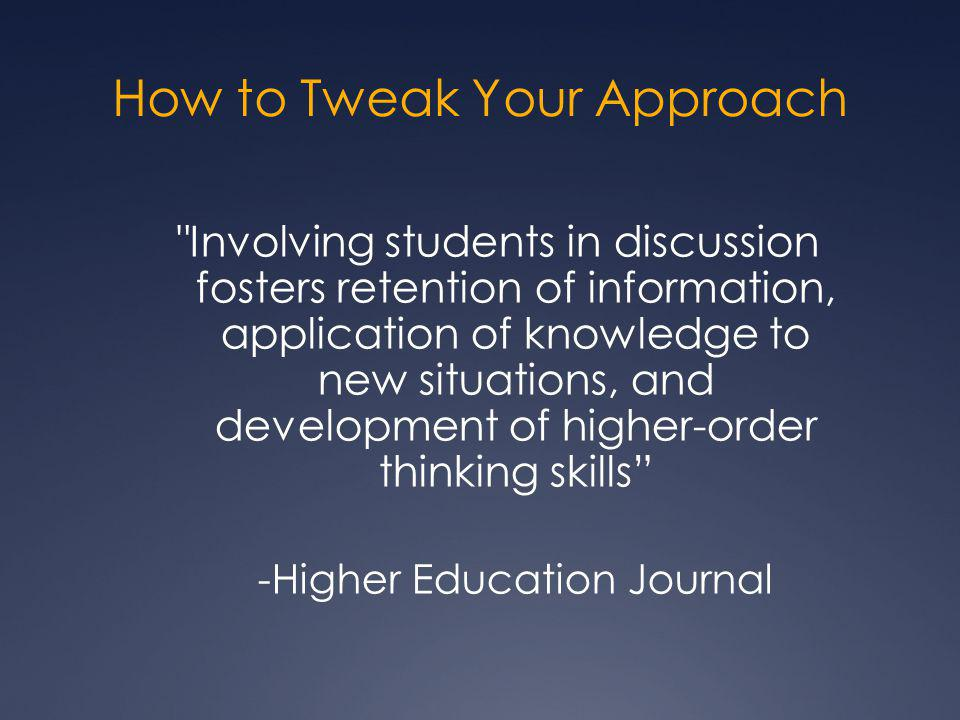 How to Tweak Your Approach Involving students in discussion fosters retention of information, application of knowledge to new situations, and development of higher-order thinking skills -Higher Education Journal
