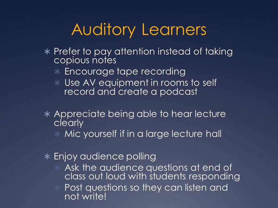 Auditory Learners  Prefer to pay attention instead of taking copious notes  Encourage tape recording  Use AV equipment in rooms to self record and create a podcast  Appreciate being able to hear lecture clearly  Mic yourself if in a large lecture hall  Enjoy audience polling  Ask the audience questions at end of class out loud with students responding  Post questions so they can listen and not write!