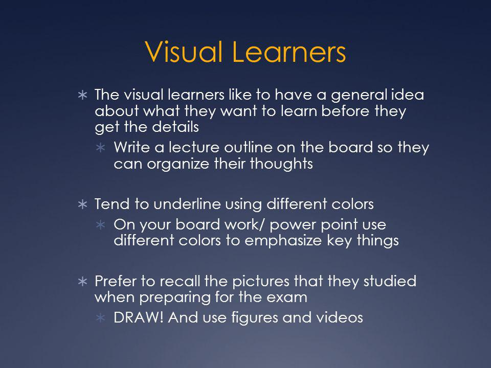 Visual Learners  The visual learners like to have a general idea about what they want to learn before they get the details  Write a lecture outline on the board so they can organize their thoughts  Tend to underline using different colors  On your board work/ power point use different colors to emphasize key things  Prefer to recall the pictures that they studied when preparing for the exam  DRAW.