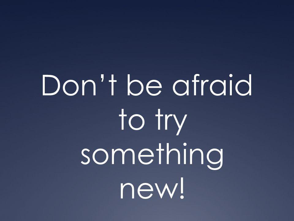 Don't be afraid to try something new!