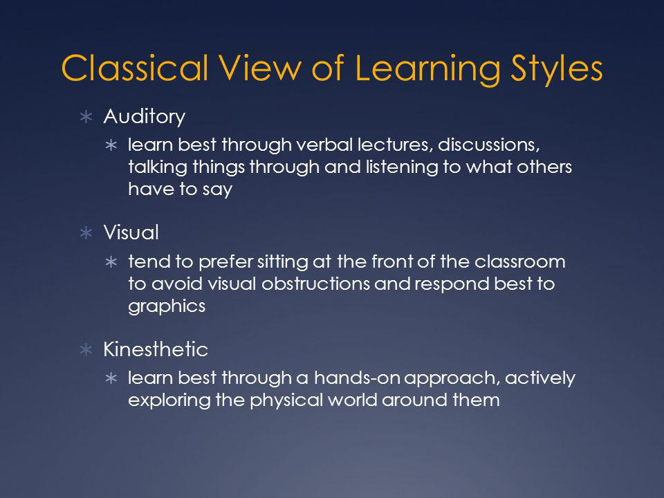 Classical View of Learning Styles  Auditory  learn best through verbal lectures, discussions, talking things through and listening to what others have to say  Visual  tend to prefer sitting at the front of the classroom to avoid visual obstructions and respond best to graphics  Kinesthetic  learn best through a hands-on approach, actively exploring the physical world around them