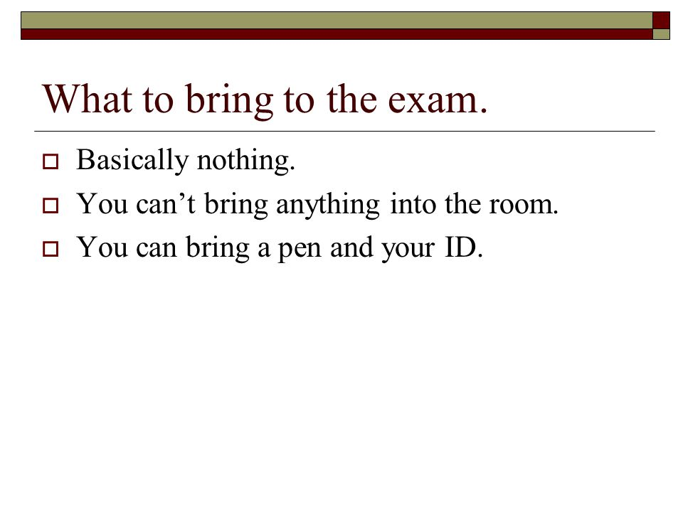 What to bring to the exam.  Basically nothing.  You can't bring anything into the room.