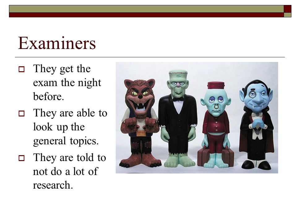 Examiners  They get the exam the night before.  They are able to look up the general topics.