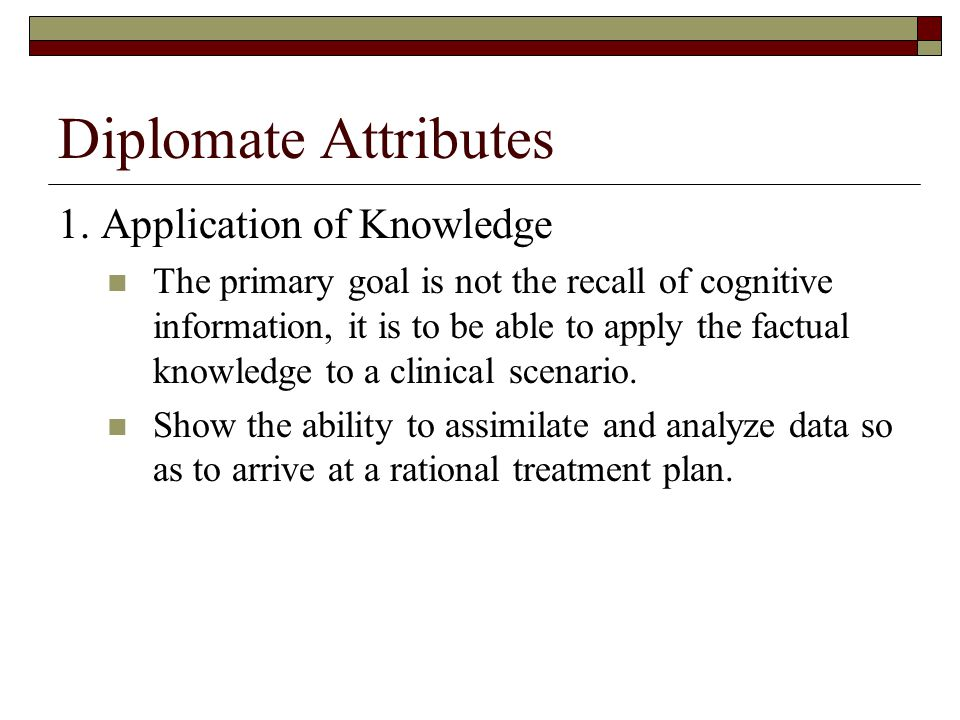 Diplomate Attributes 1. Application of Knowledge The primary goal is not the recall of cognitive information, it is to be able to apply the factual kn