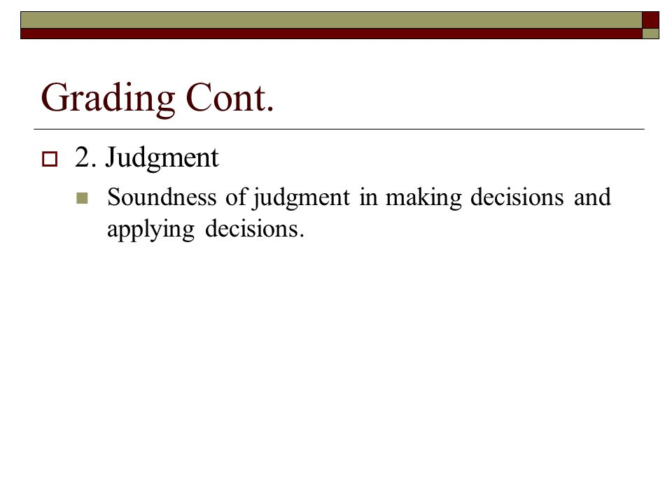 Grading Cont.  2. Judgment Soundness of judgment in making decisions and applying decisions.