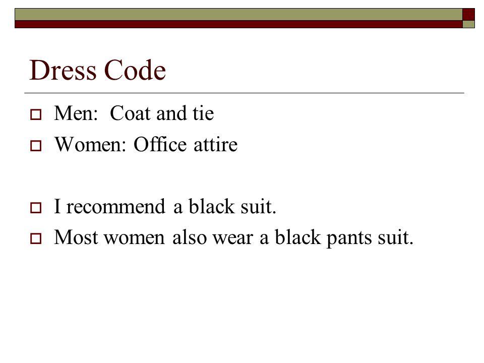 Dress Code  Men: Coat and tie  Women: Office attire  I recommend a black suit.  Most women also wear a black pants suit.