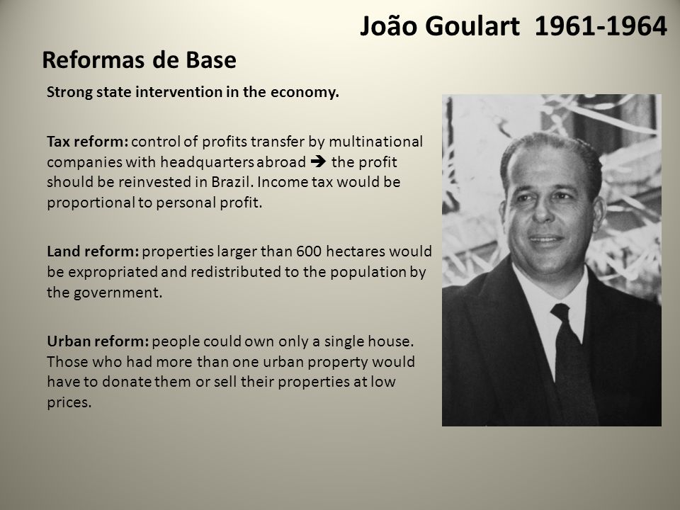 João Goulart 1961-1964 Reformas de Base Strong state intervention in the economy.