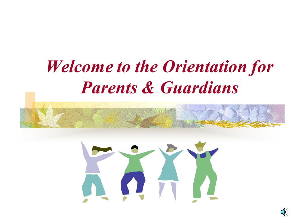 Welcome to the Orientation for Parents & Guardians