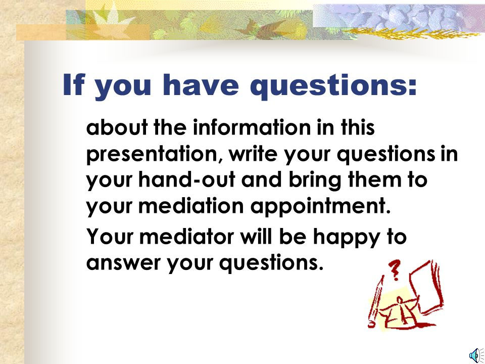 If you have questions: about the information in this presentation, write your questions in your hand-out and bring them to your mediation appointment.