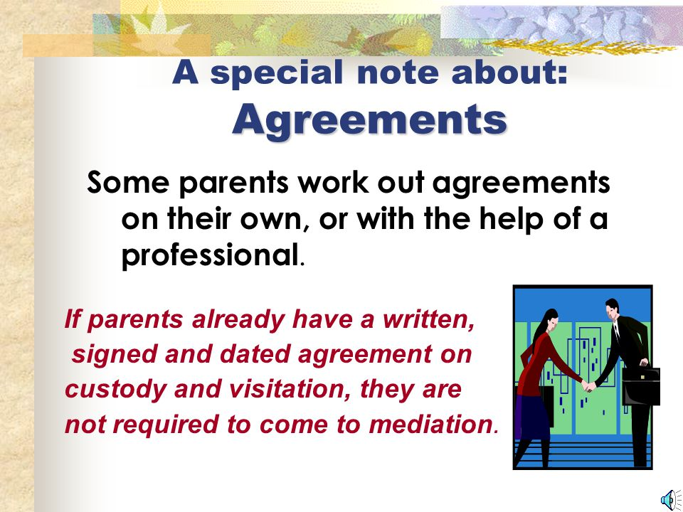 What we can do in mediation Reach an agreement about custody of your children; Reach an agreement about a schedule for sharing time with your children; Work out the details of that schedule in the parenting plan.