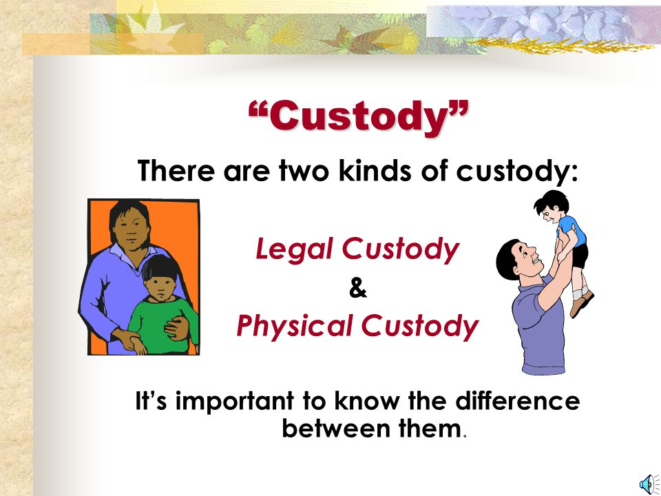 Custody There are two kinds of custody: Legal Custody & Physical Custody It's important to know the difference between them.