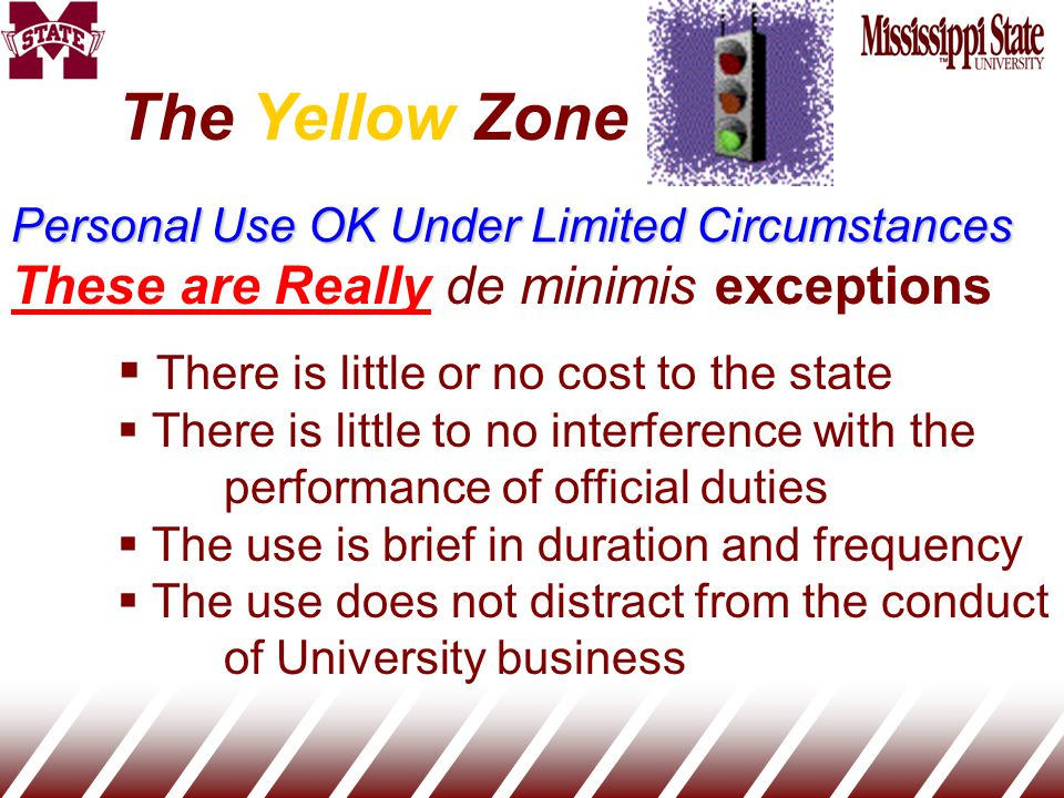 The Yellow Zone Personal Use OK Under Limited Circumstances These are Really de minimis exceptions  There is little or no cost to the state  There is little to no interference with the performance of official duties  The use is brief in duration and frequency  The use does not distract from the conduct of University business