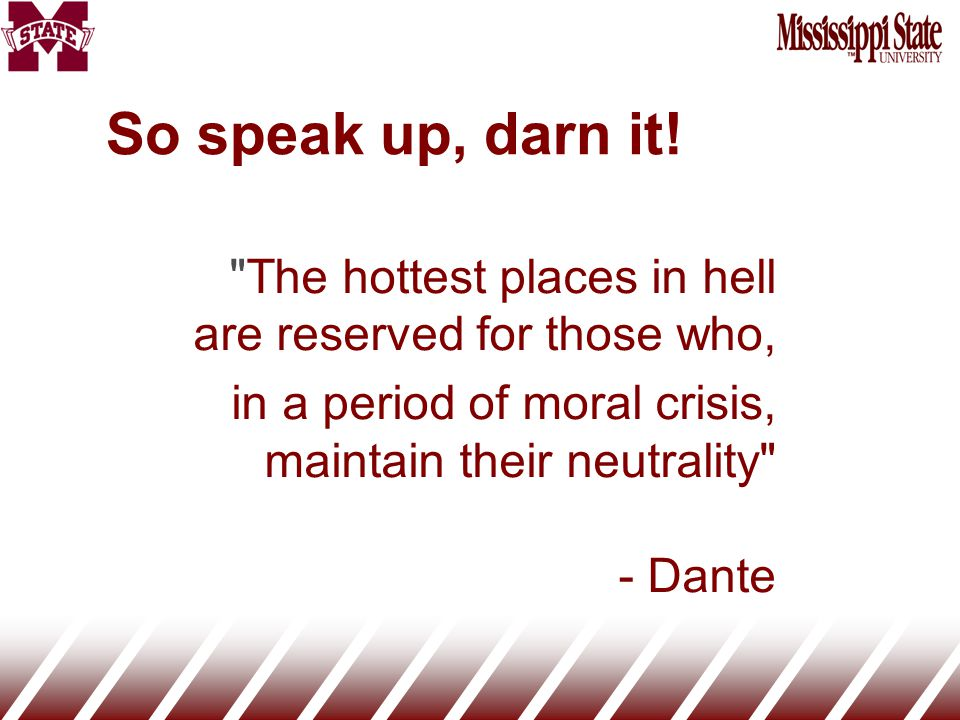 The hottest places in hell are reserved for those who, in a period of moral crisis, maintain their neutrality - Dante So speak up, darn it!