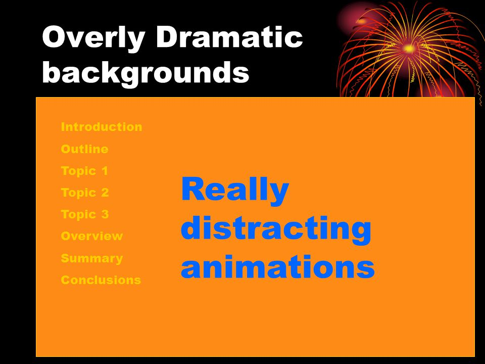 Overly Dramatic backgrounds Introduction Outline Topic 1 Topic 2 Topic 3 Overview Summary Conclusions Really distracting animations