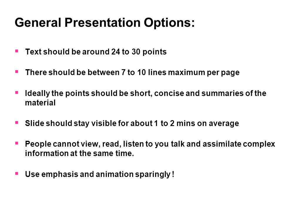 General Presentation Options:  Text should be around 24 to 30 points  There should be between 7 to 10 lines maximum per page  Ideally the points sh