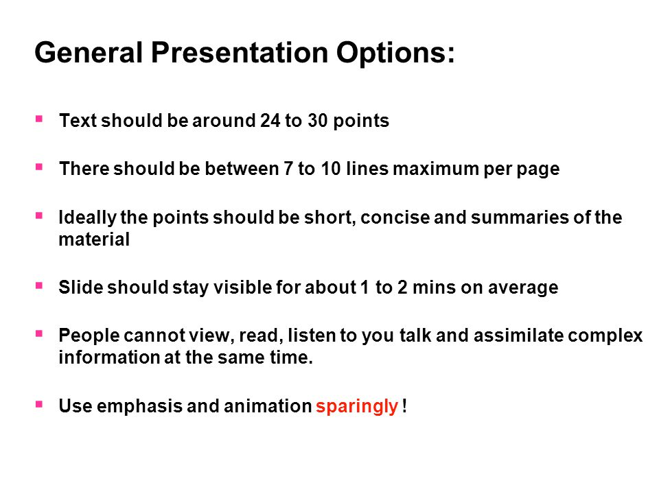 General Presentation Options:  Text should be around 24 to 30 points  There should be between 7 to 10 lines maximum per page  Ideally the points should be short, concise and summaries of the material  Slide should stay visible for about 1 to 2 mins on average  People cannot view, read, listen to you talk and assimilate complex information at the same time.