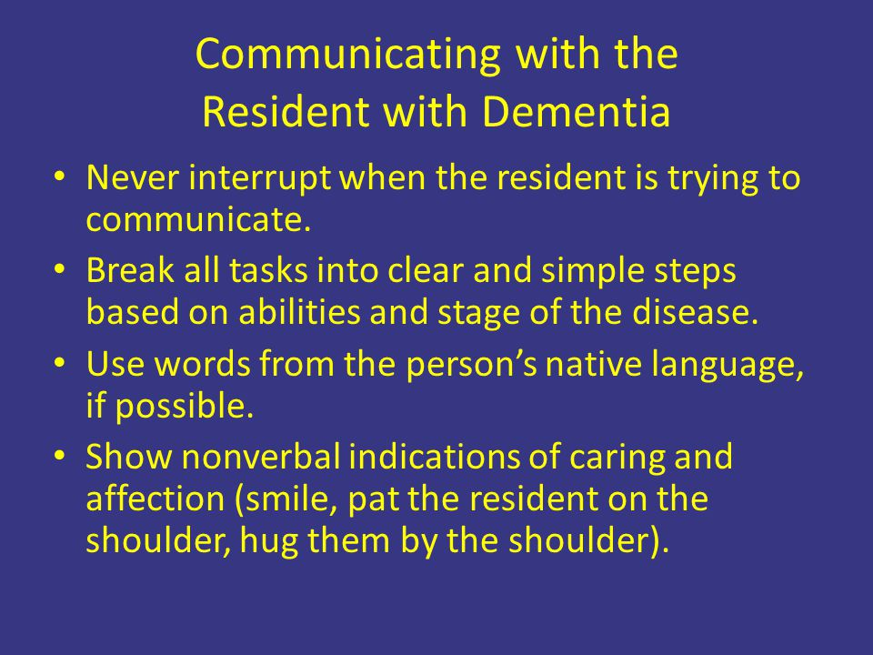 Communicating with the Resident with Dementia Never interrupt when the resident is trying to communicate. Break all tasks into clear and simple steps