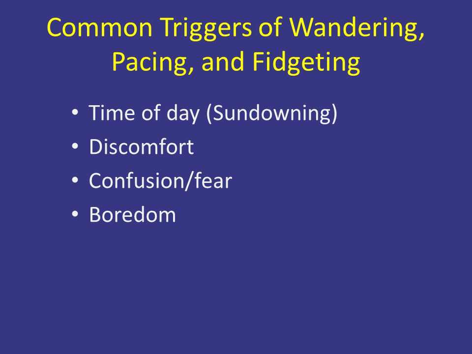 Common Triggers of Wandering, Pacing, and Fidgeting Time of day (Sundowning) Discomfort Confusion/fear Boredom