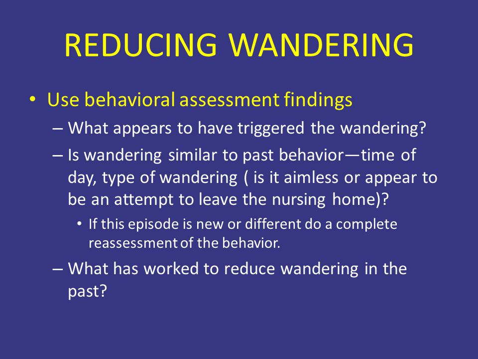 REDUCING WANDERING Use behavioral assessment findings – What appears to have triggered the wandering? – Is wandering similar to past behavior—time of