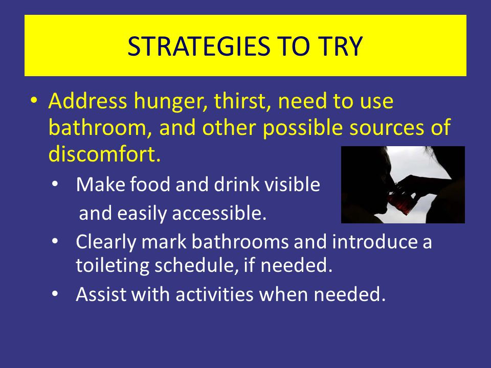 STRATEGIES TO TRY Address hunger, thirst, need to use bathroom, and other possible sources of discomfort. Make food and drink visible and easily acces